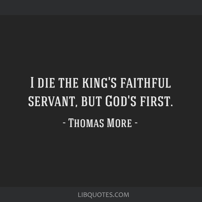 I die the king's faithful servant, but God's first.