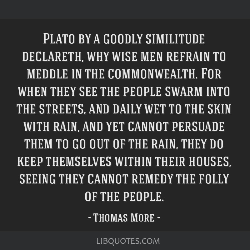 Plato by a goodly similitude declareth, why wise men refrain to meddle in the commonwealth. For when they see the people swarm into the streets, and...