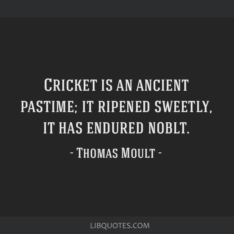 Cricket is an ancient pastime; it ripened sweetly, it has endured noblt.