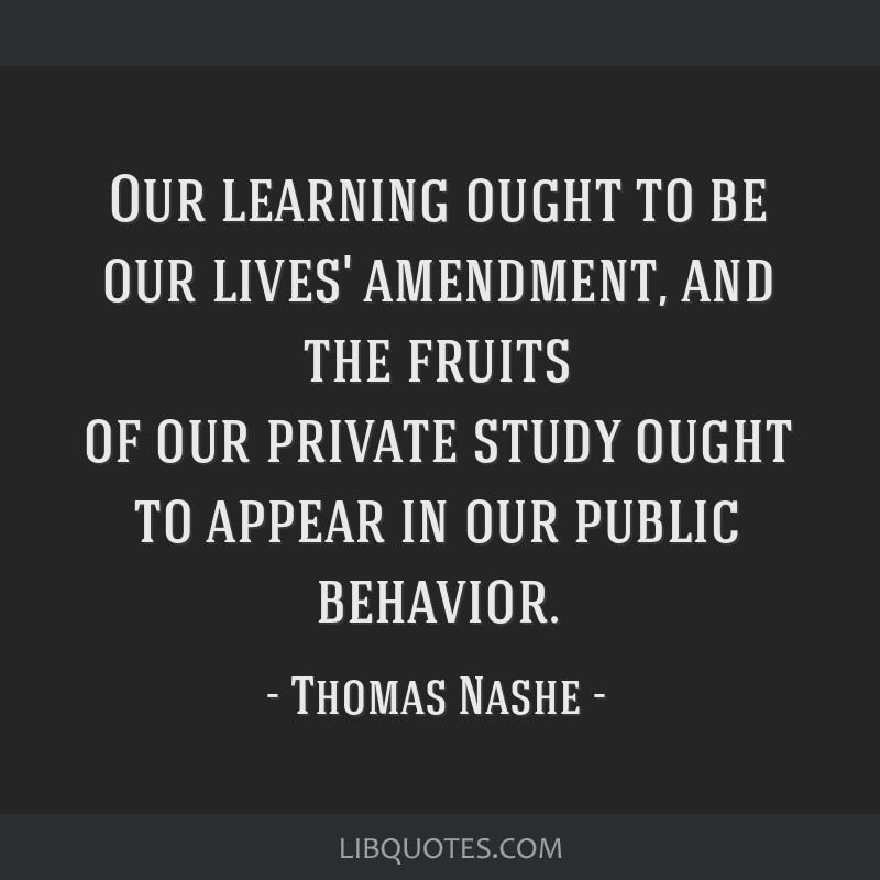 Our learning ought to be our lives' amendment, and the fruits of our private study ought to appear in our public behavior.
