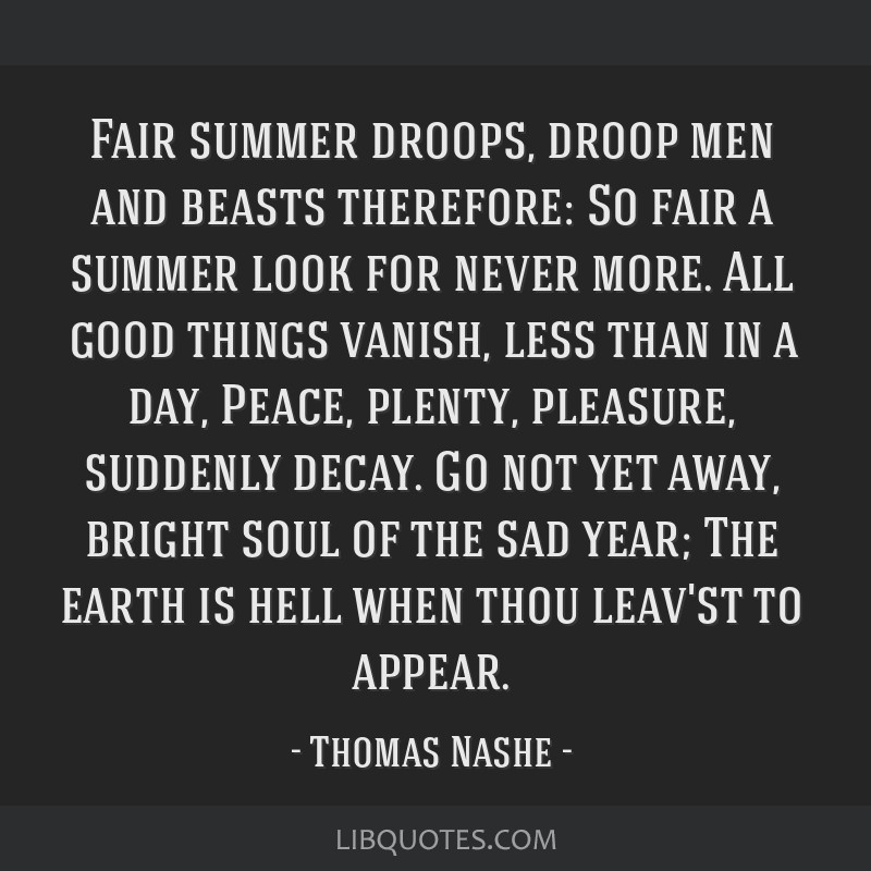 Fair summer droops, droop men and beasts therefore: So fair a summer look for never more. All good things vanish, less than in a day, Peace, plenty,...