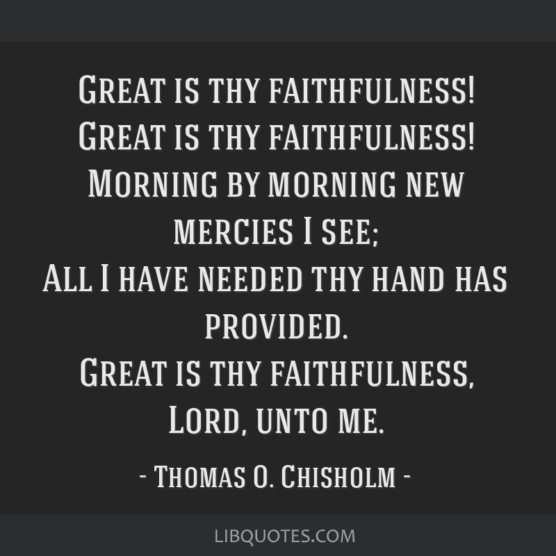 Great is thy faithfulness! Great is thy faithfulness! Morning by morning new mercies I see; All I have needed thy hand has provided. Great is thy...