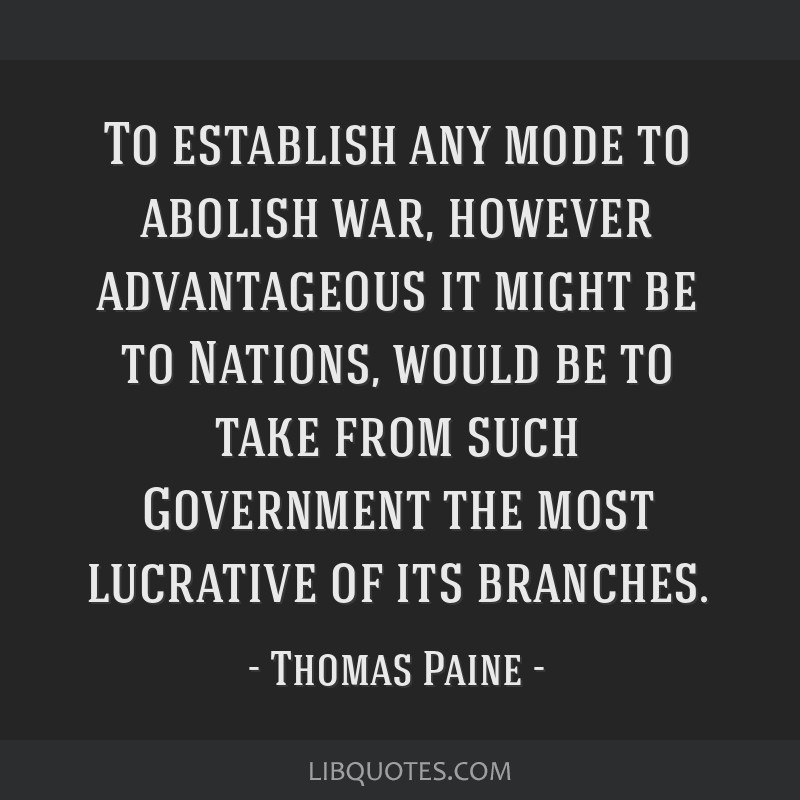 To establish any mode to abolish war, however advantageous it might be to Nations, would be to take from such Government the most lucrative of its...