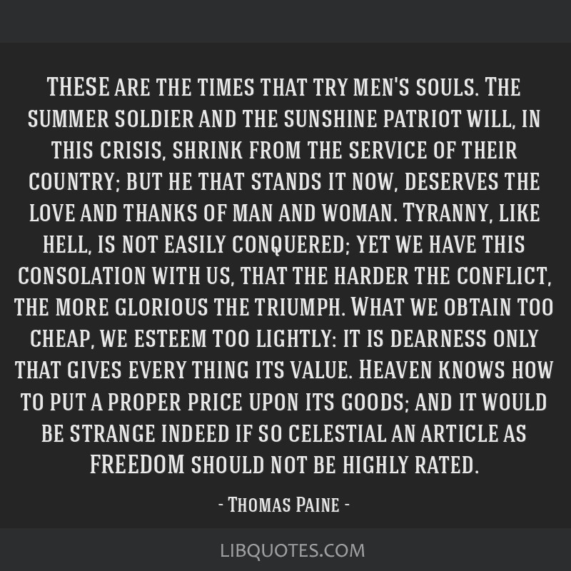 THESE are the times that try men's souls. The summer soldier and the sunshine patriot will, in this crisis, shrink from the service of their country; ...