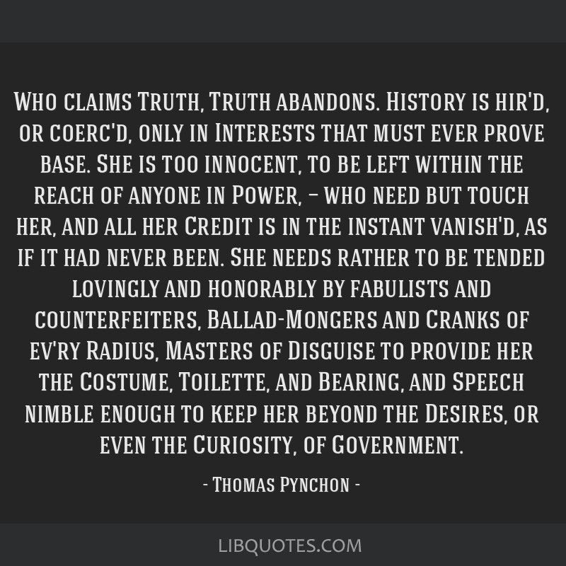 Who claims Truth, Truth abandons. History is hir'd, or coerc'd, only in Interests that must ever prove base. She is too innocent, to be left within...