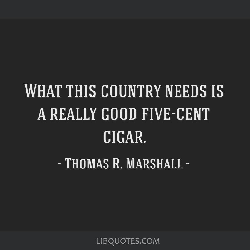 What this country needs is a really good five-cent cigar.