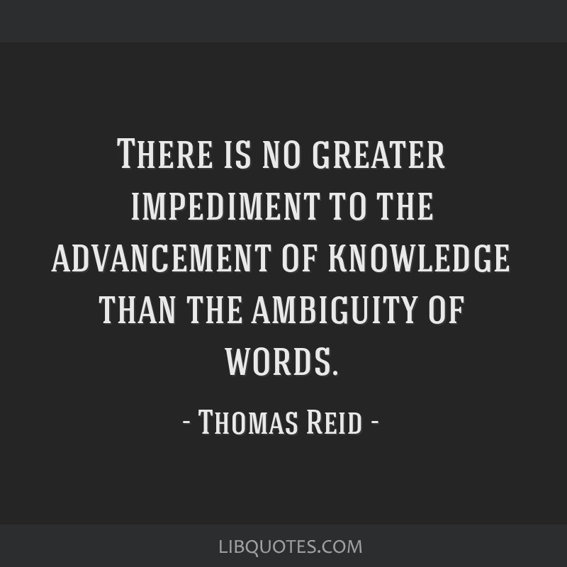 There is no greater impediment to the advancement of knowledge than the ambiguity of words.