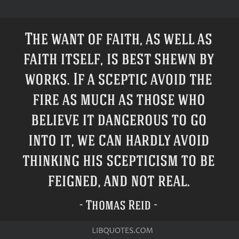 The want of faith, as well as faith itself, is best shewn by works. If a sceptic avoid the fire as much as those who believe it dangerous to go into...