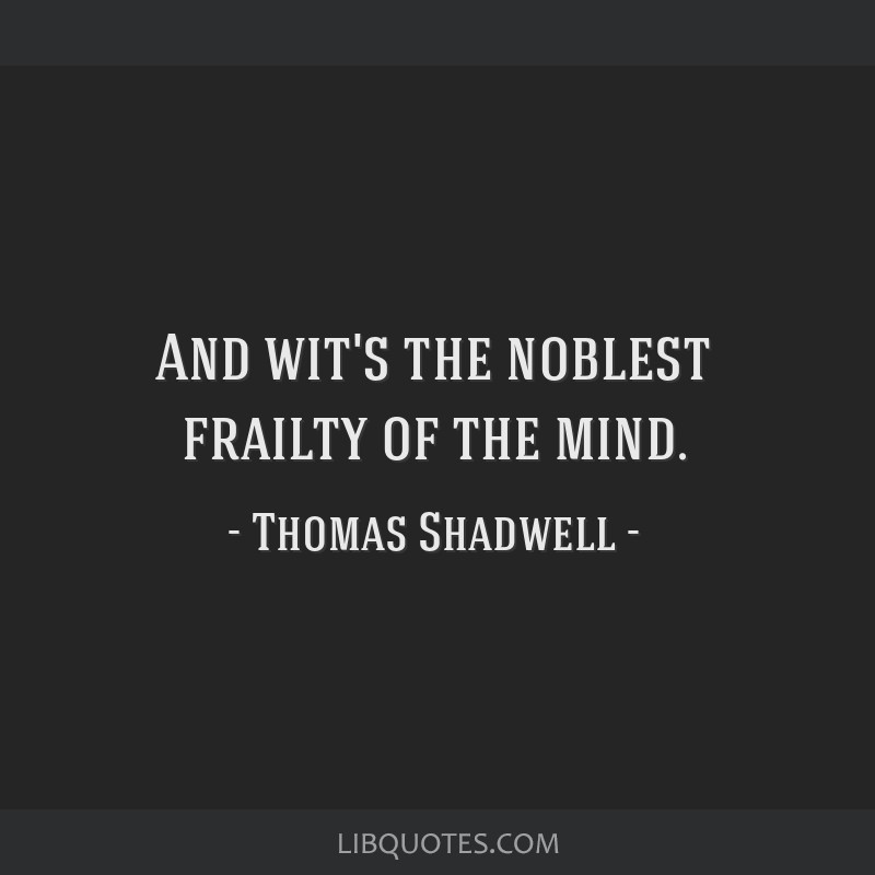 And wit's the noblest frailty of the mind.