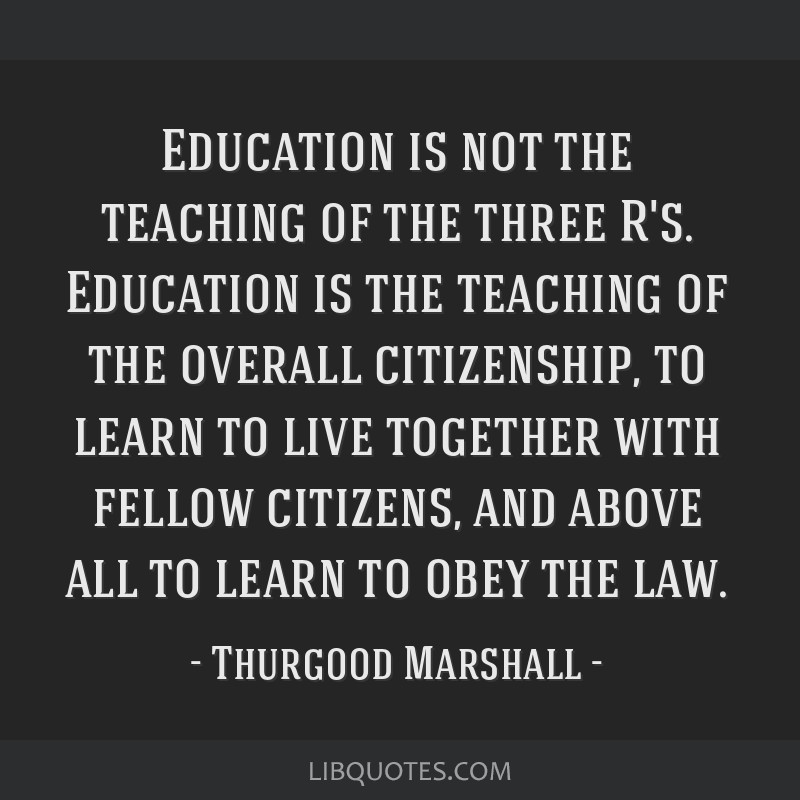 Education is not the teaching of the three R's. Education is the teaching of the overall citizenship, to learn to live together with fellow citizens, ...
