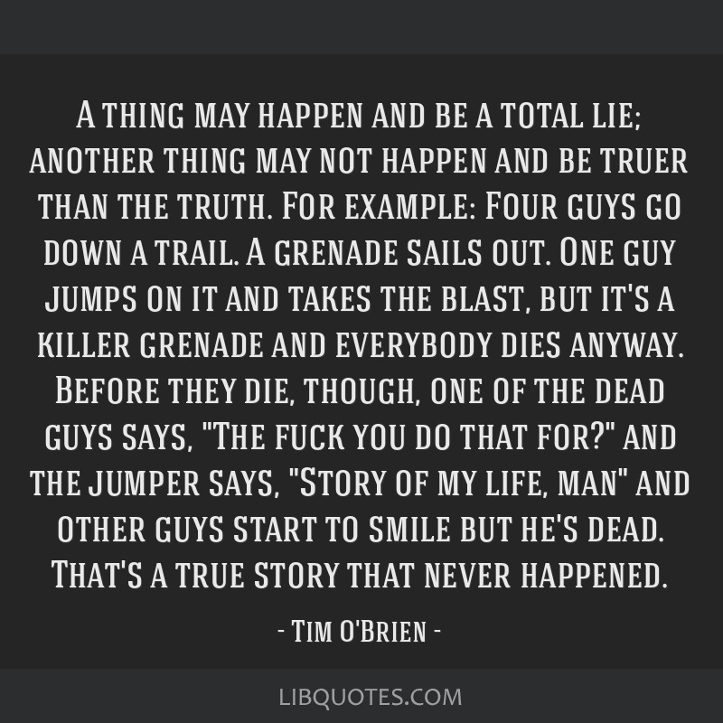 A thing may happen and be a total lie; another thing may not happen and be truer than the truth. For example: Four guys go down a trail. A grenade...
