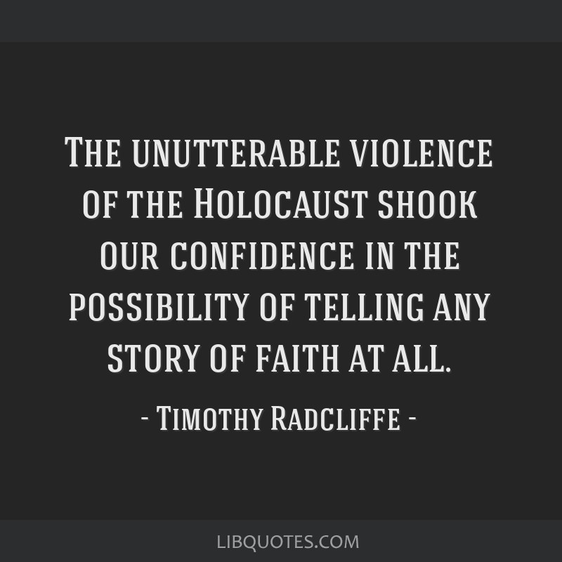 The unutterable violence of the Holocaust shook our confidence in the possibility of telling any story of faith at all.