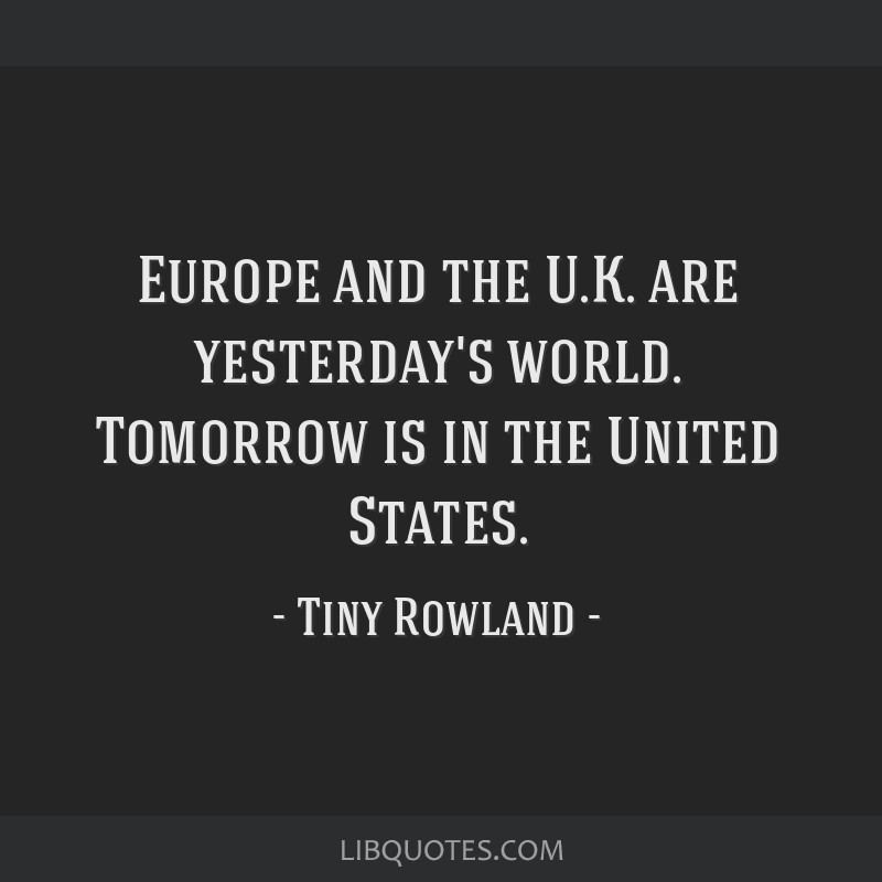 Europe and the U.K. are yesterday's world. Tomorrow is in the United States.