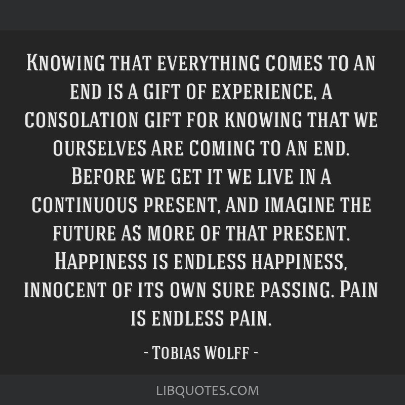 Knowing That Everything Comes To An End Is A Gift Of Experience A