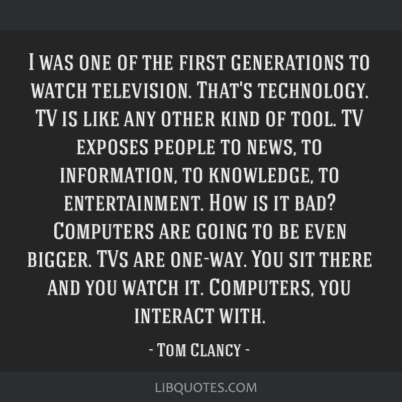 I was one of the first generations to watch television. That's technology. TV is like any other kind of tool. TV exposes people to news, to...