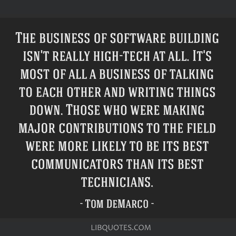 The business of software building isn't really high-tech at all. It's most of all a business of talking to each other and writing things down. Those...
