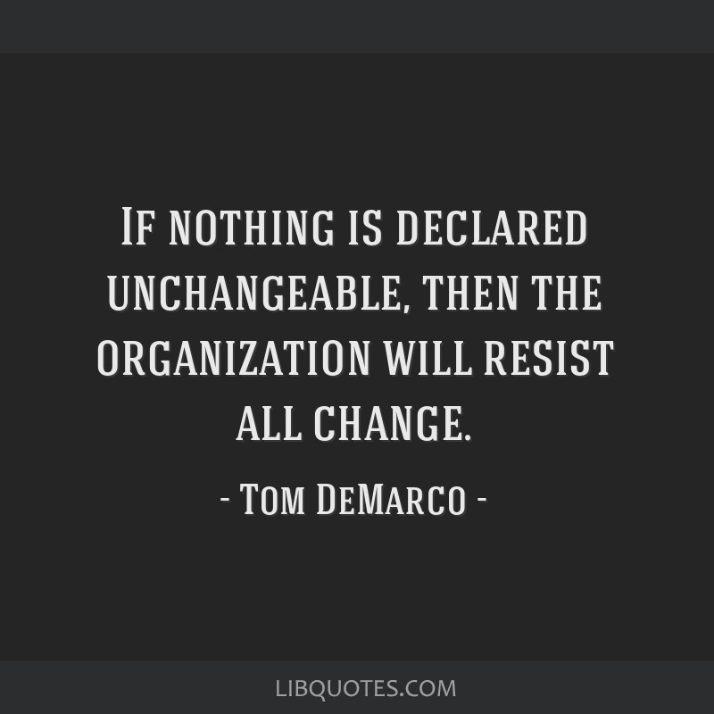 If nothing is declared unchangeable, then the organization will resist all change.