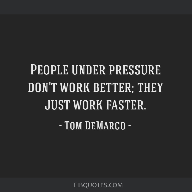 People under pressure don't work better; they just work faster.