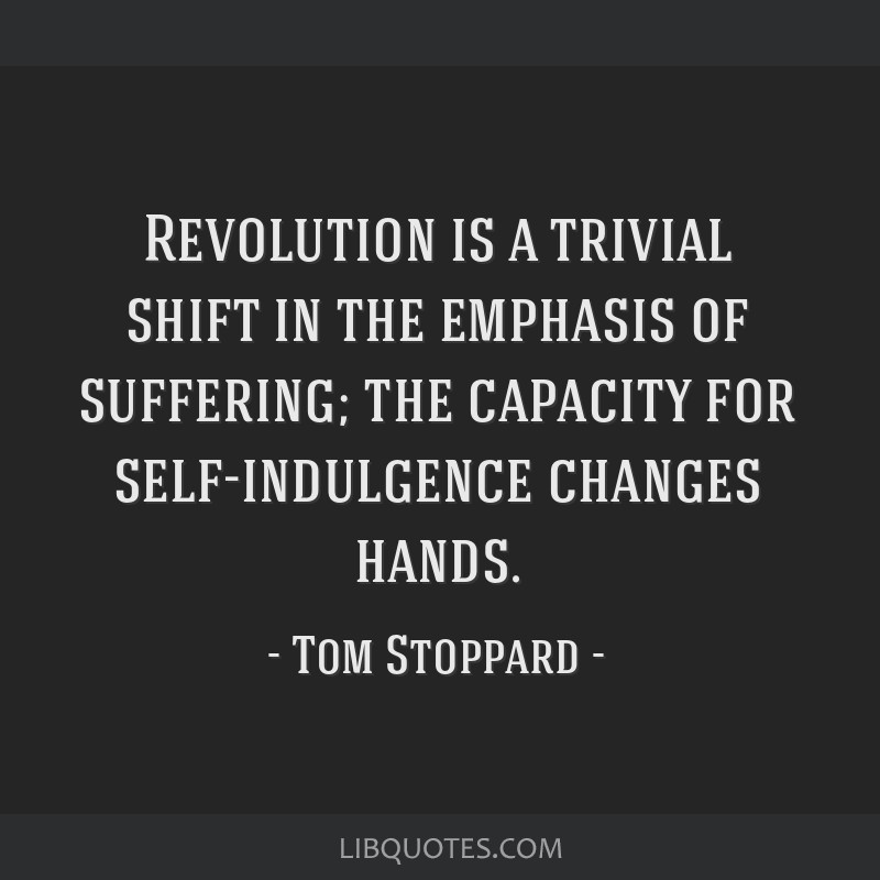 Revolution is a trivial shift in the emphasis of suffering; the capacity for self-indulgence changes hands.