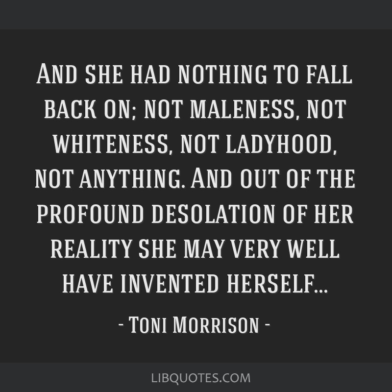 And she had nothing to fall back on; not maleness, not whiteness, not ladyhood, not anything. And out of the profound desolation of her reality she...