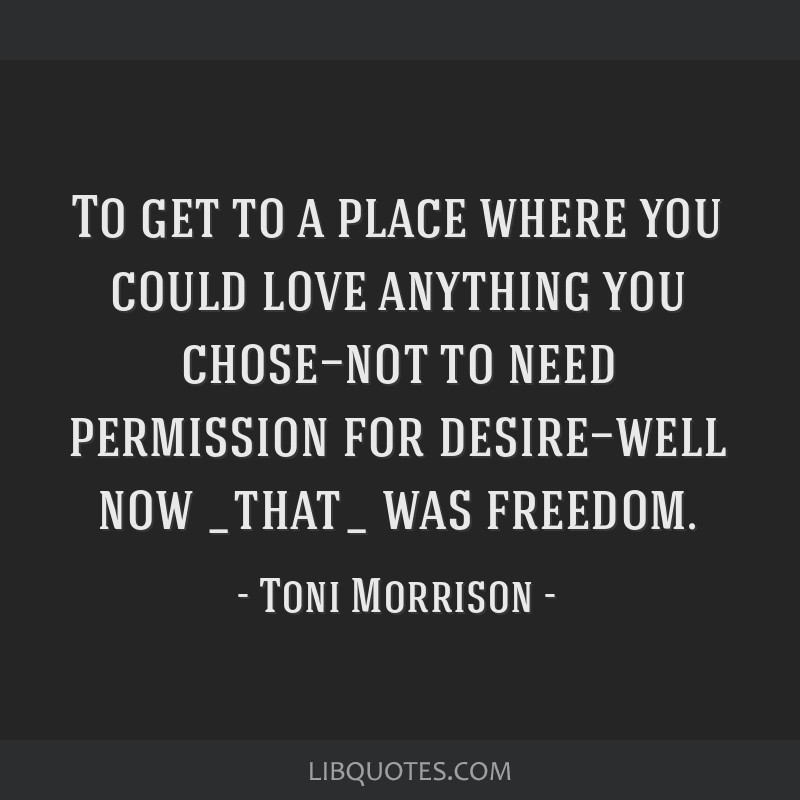 To get to a place where you could love anything you chose—not to need permission for desire—well now _that_ was freedom.