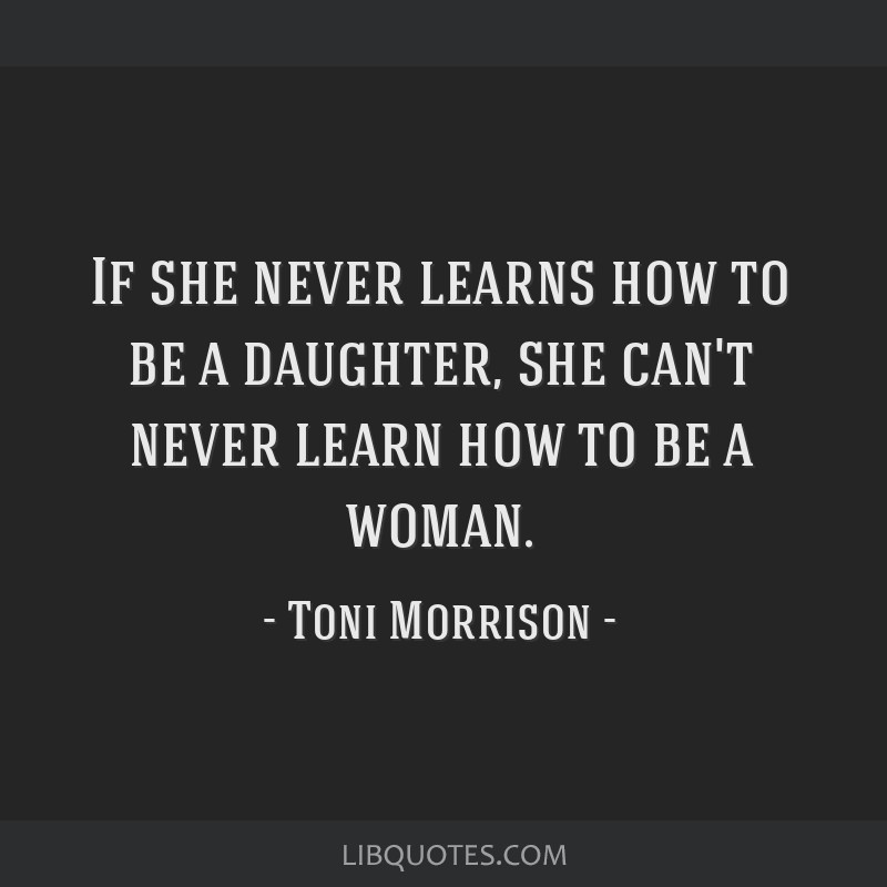 If she never learns how to be a daughter, she can't never learn how to be a woman.