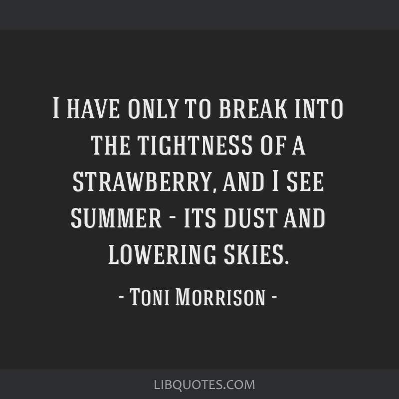 I have only to break into the tightness of a strawberry, and I see summer - its dust and lowering skies.