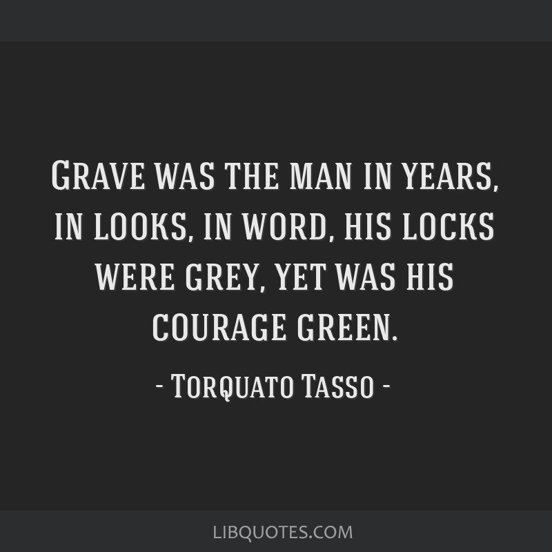 Grave was the man in years, in looks, in word, his locks were grey, yet was his courage green.