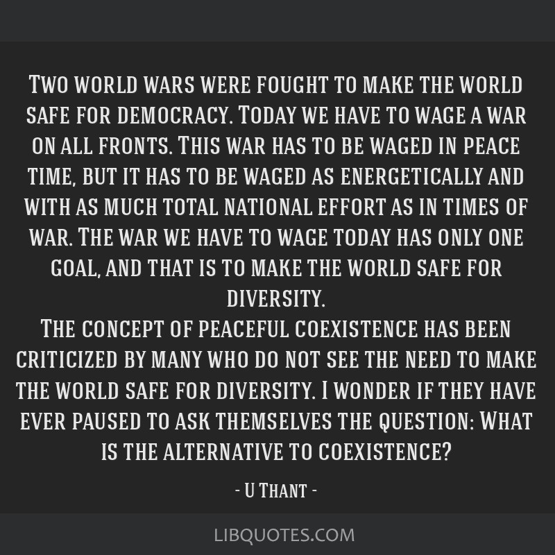 Two world wars were fought to make the world safe for democracy. Today we have to wage a war on all fronts. This war has to be waged in peace time,...