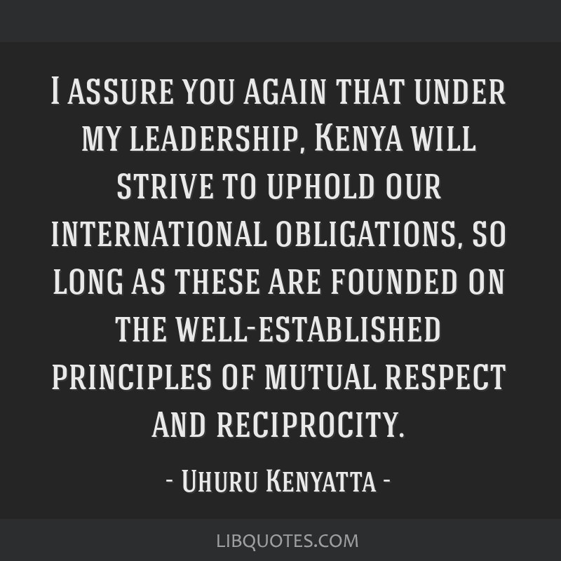 I assure you again that under my leadership, Kenya will strive to uphold our international obligations, so long as these are founded on the...