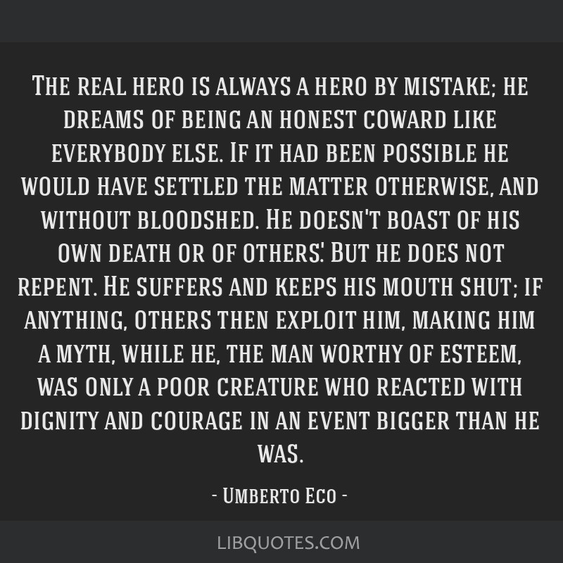 The real hero is always a hero by mistake; he dreams of being an honest coward like everybody else. If it had been possible he would have settled the ...