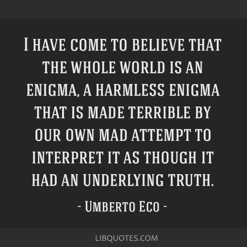 I have come to believe that the whole world is an enigma, a harmless enigma that is made terrible by our own mad attempt to interpret it as though it ...