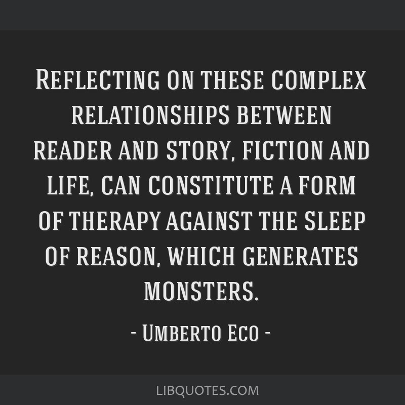 Reflecting on these complex relationships between reader and story, fiction and life, can constitute a form of therapy against the sleep of reason,...