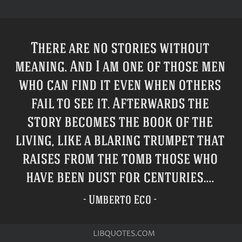 There are no stories without meaning. And I am one of those men who can find it even when others fail to see it. Afterwards the story becomes the...