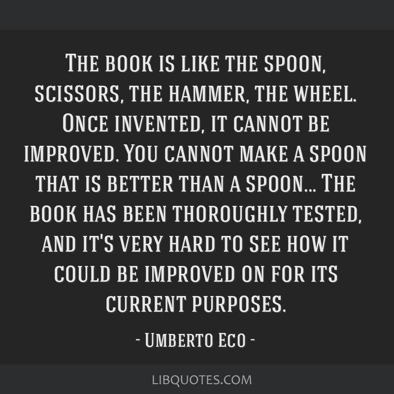 The book is like the spoon, scissors, the hammer, the wheel. Once invented, it cannot be improved. You cannot make a spoon that is better than a...