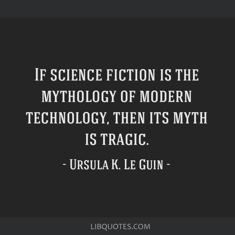 If science fiction is the mythology of modern technology, then its myth is tragic.