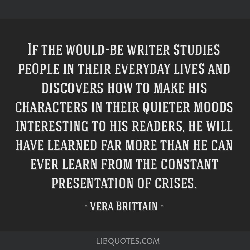 If the would-be writer studies people in their everyday lives and discovers how to make his characters in their quieter moods interesting to his...