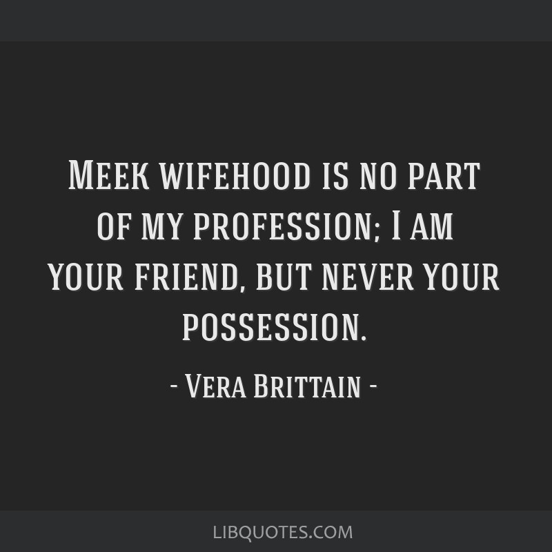 Meek wifehood is no part of my profession; / I am your friend, but never your possession.