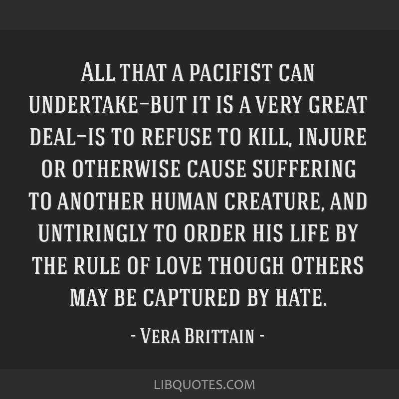 All that a pacifist can undertake—but it is a very great deal—is to refuse to kill, injure or otherwise cause suffering to another human...