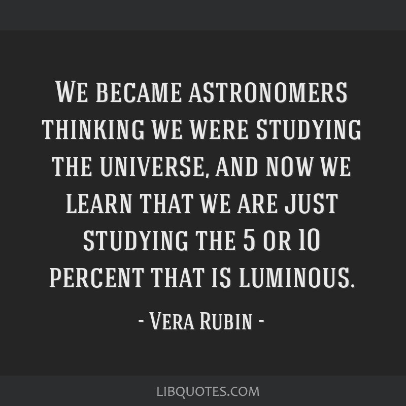 We became astronomers thinking we were studying the universe, and now we learn that we are just studying the 5 or 10 percent that is luminous.