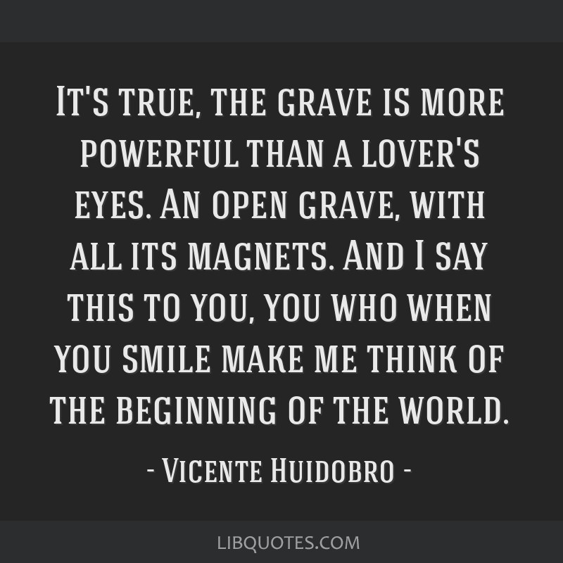 It's true, the grave is more powerful than a lover's eyes. An open grave, with all its magnets. And I say this to you, you who when you smile make me ...