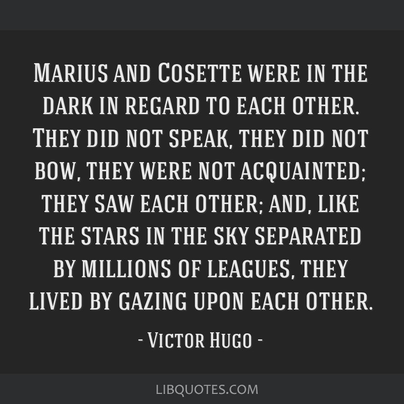 Marius and Cosette were in the dark in regard to each other. They did not speak, they did not bow, they were not acquainted; they saw each other;...