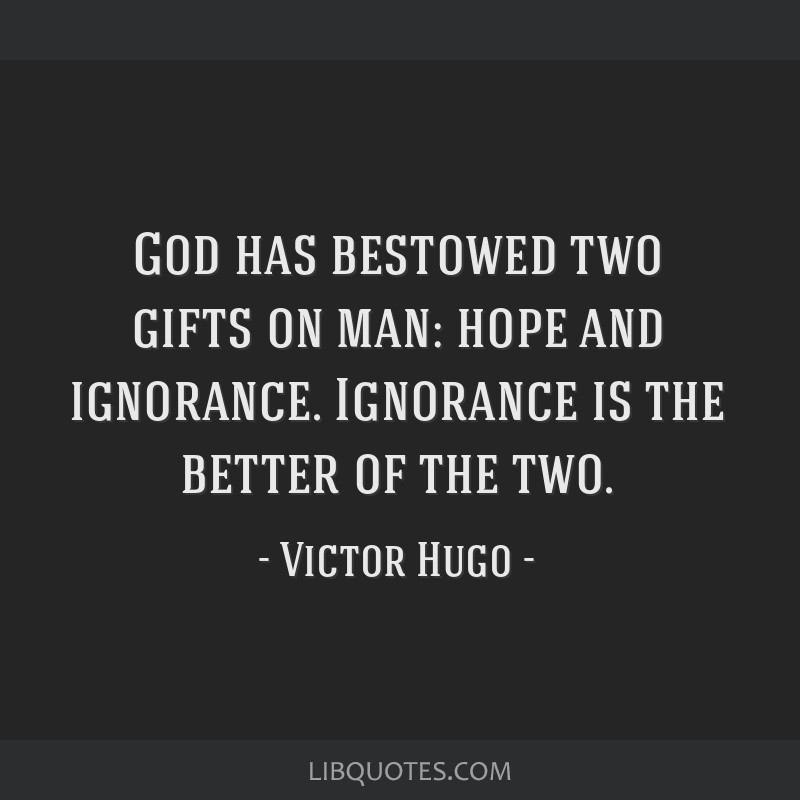 God has bestowed two gifts on man: hope and ignorance. Ignorance is the better of the two.