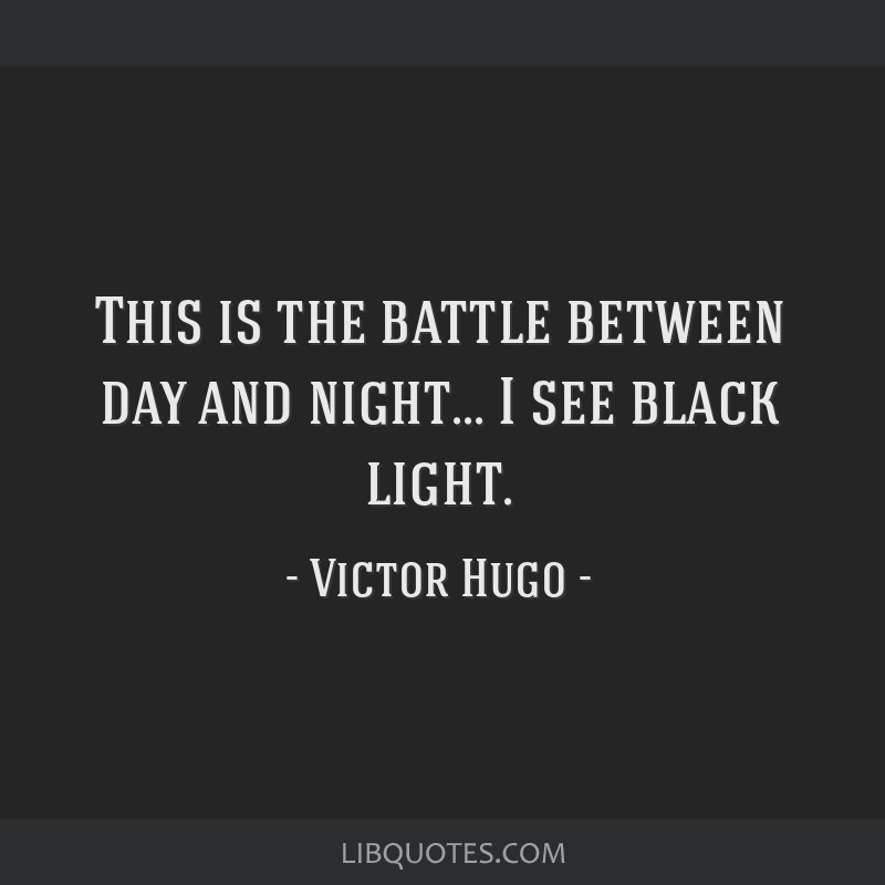 This is the battle between day and night... I see black light.