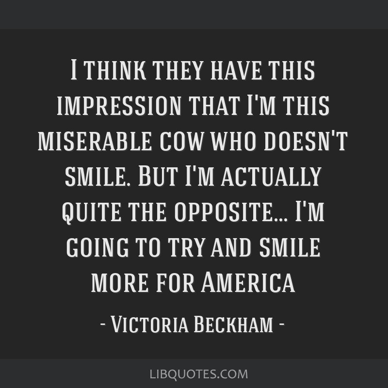 I think they have this impression that I'm this miserable cow who doesn't smile. But I'm actually quite the opposite... I'm going to try and smile...