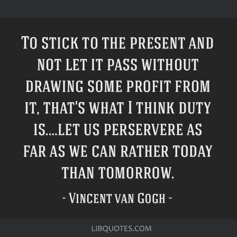 To stick to the present and not let it pass without drawing some profit from it, that's what I think duty is....let us perservere as far as we can...