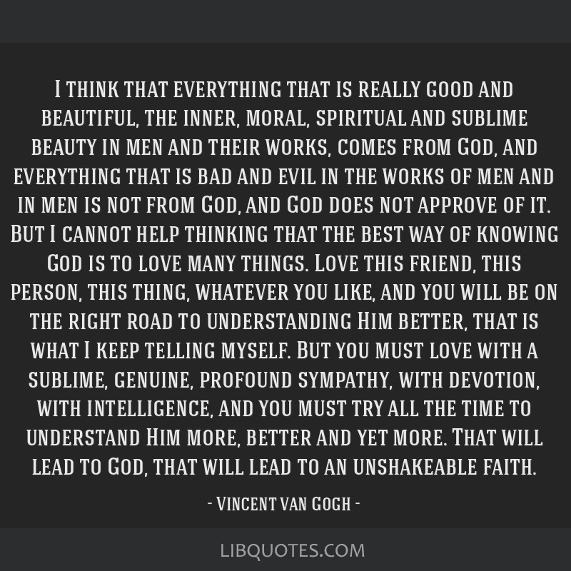 I think that everything that is really good and beautiful, the inner, moral, spiritual and sublime beauty in men and their works, comes from God, and ...