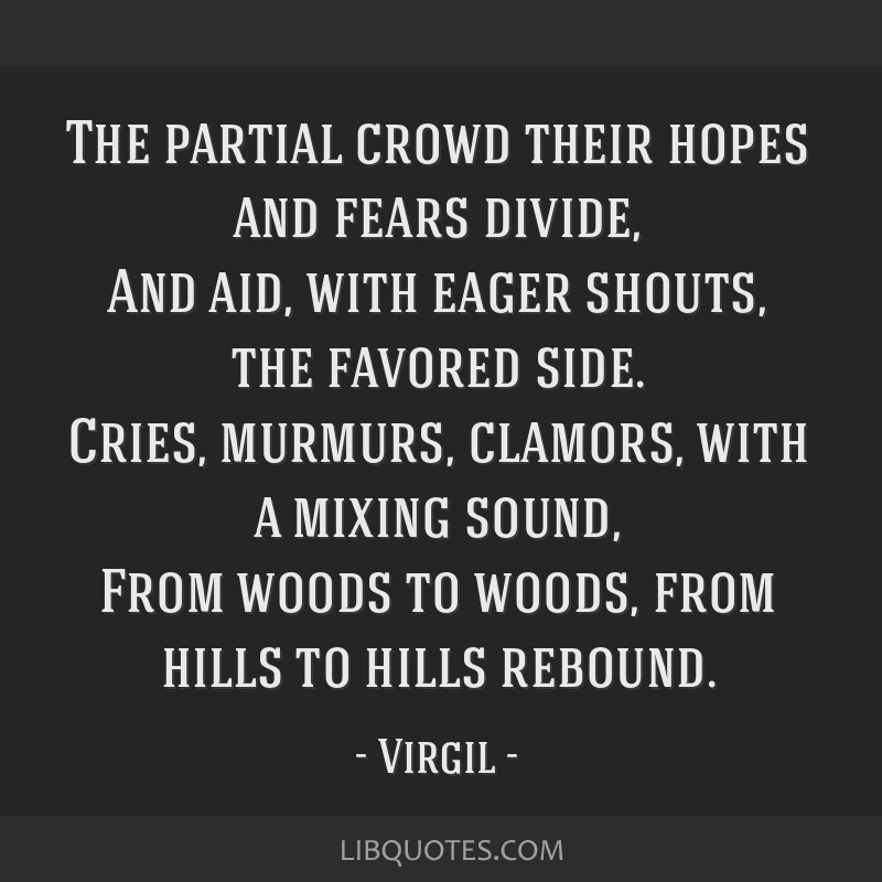 The partial crowd their hopes and fears divide, And aid, with eager shouts, the favored side. Cries, murmurs, clamors, with a mixing sound, From...