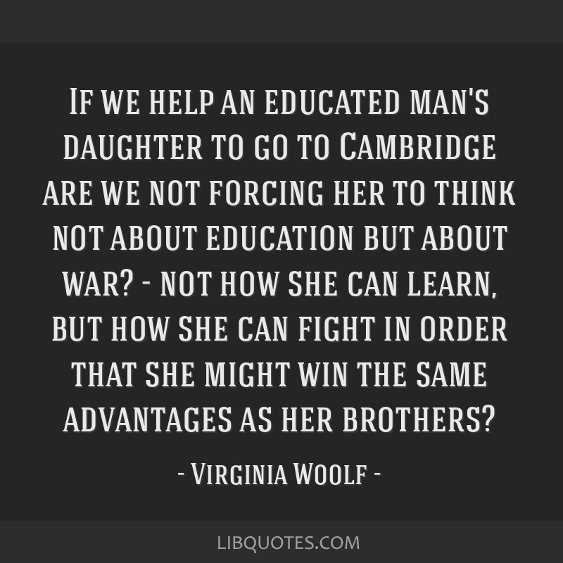 If we help an educated man's daughter to go to Cambridge are we not forcing her to think not about education but about war? - not how she can learn,...