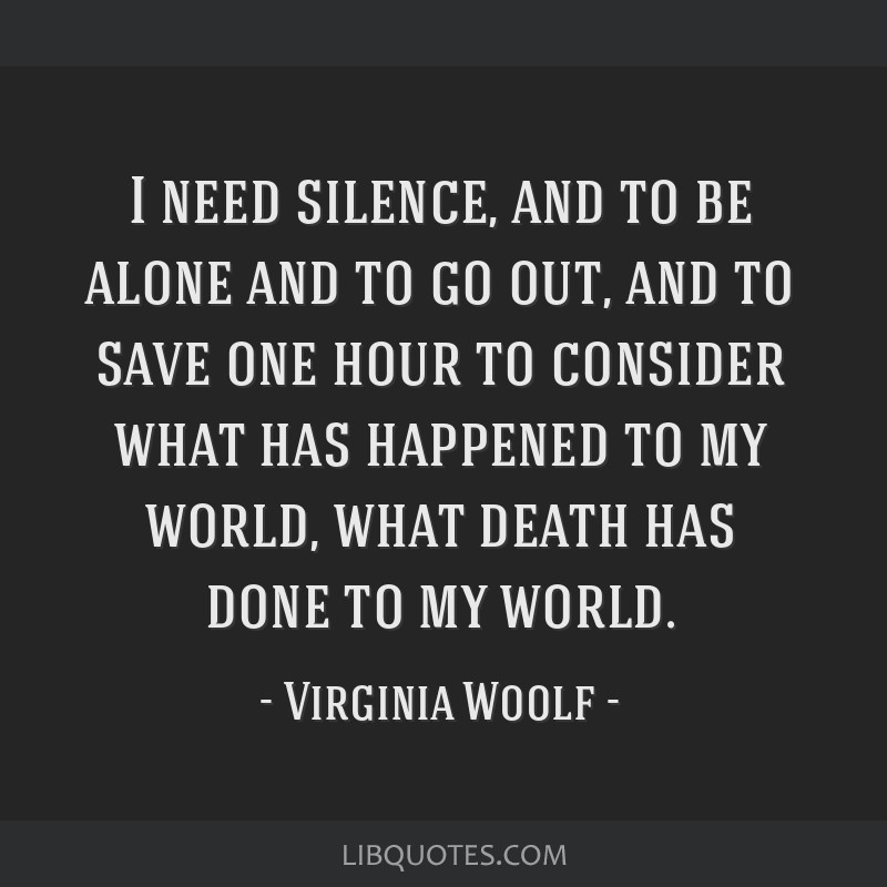I need silence, and to be alone and to go out, and to save one hour to consider what has happened to my world, what death has done to my world.